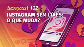 Tecnocast 122 – Instagram sem likes: o que muda?