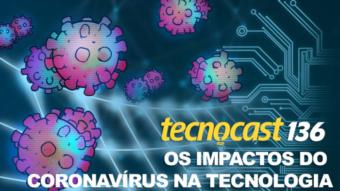 Tecnocast 136 – Os impactos do coronavírus na tecnologia