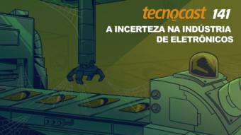 Tecnocast 141 – A incerteza na indústria de eletrônicos