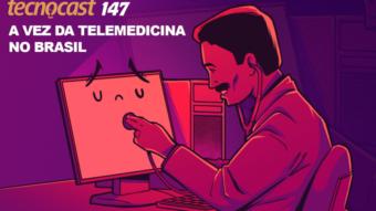 Tecnocast 147 – A vez da telemedicina no Brasil
