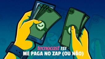 Tecnocast 151 - Me paga no zap (ou não)