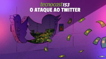 Tecnocast 153 – O ataque ao Twitter