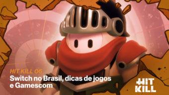 Hit Kill 06 – Switch no Brasil, dicas de jogos e Gamescom