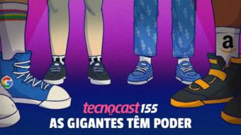 Tecnocast 155 –As gigantes têm poder