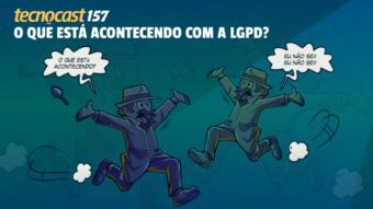 Tecnocast 157 –O que está acontecendo com a LGPD?