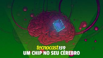 Tecnocast 159 – Um chip no seu cérebro