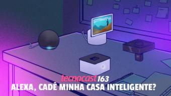 Tecnocast 163 –Alexa, cadê minha casa inteligente?