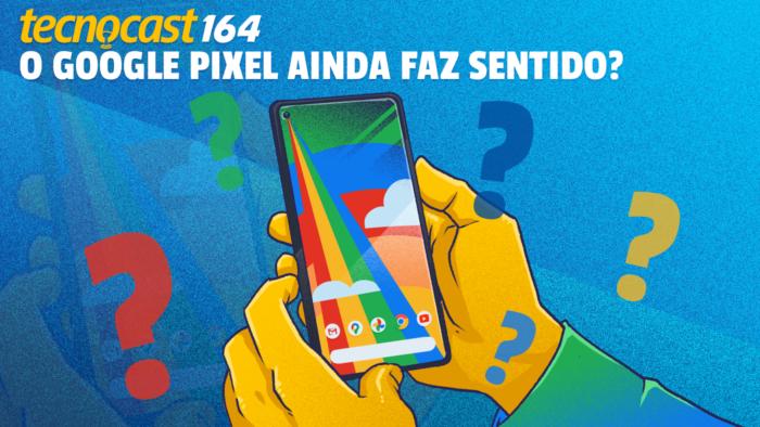 Tecnocast 164 - O Google Pixel ainda faz sentido? (Imagem: Leandro Massai)