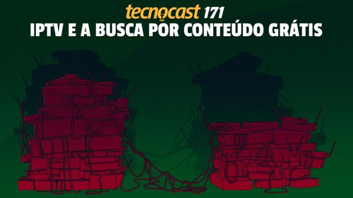 Tecnocast 171 – IPTV e a busca por conteúdo grátis (Imagem: Leandro Massai / Tecnoblog)