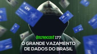 Tecnocast 177 – O grande vazamento de dados do Brasil