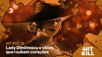 Hit Kill 16 – Lady Dimitrescu e vilões que roubam corações