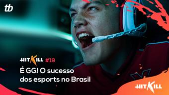 Hit Kill 19 – É GG! O sucesso dos esports no Brasil