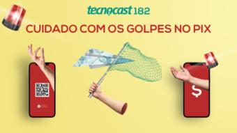 Tecnocast 182 – Cuidado com os golpes no Pix