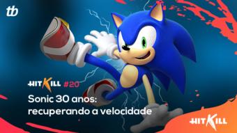 Hit Kill 20 – Sonic 30 anos: recuperando a velocidade