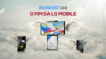 Tecnocast 188 – O fim da LG Mobile