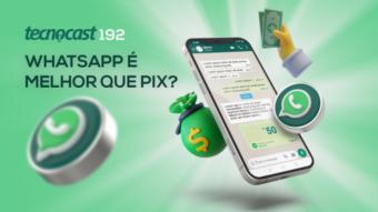 Tecnocast 192 – WhatsApp é melhor que Pix?