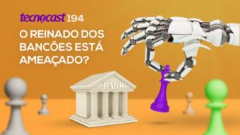 Tecnocast 194 –O reinado dos bancões está ameaçado?