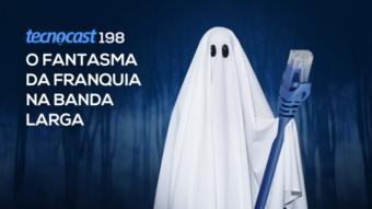Tecnocast 198 – O fantasma da franquia na banda larga