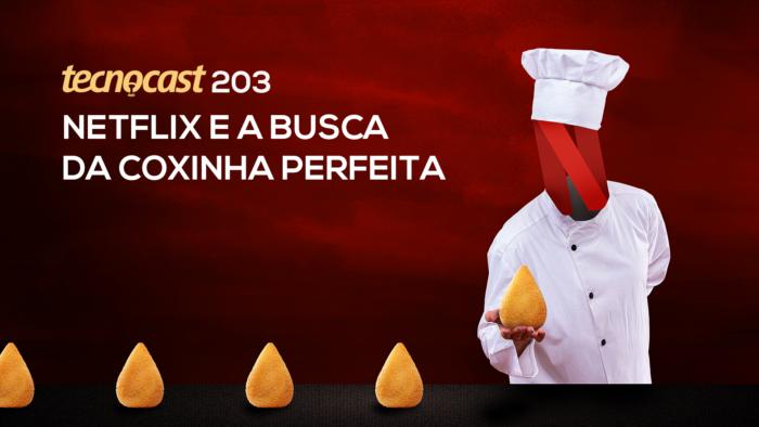 Tecnocast 203 – Netflix e a busca da coxinha perfeita (Imagem: Vitor Pádua / Tecnoblog)