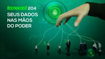 Tecnocast 204 – Seus dados nas mãos do poder