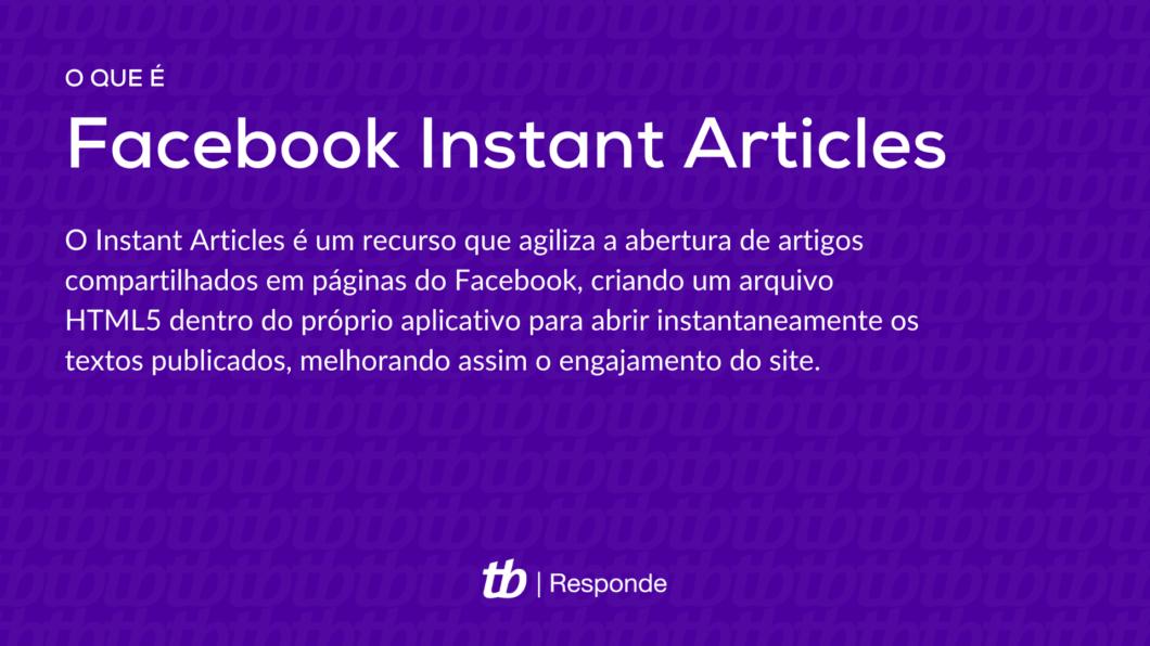 O Instant Articles é um recurso que agiliza a abertura de artigos compartilhados em páginas do Facebook, criando um arquivo HTML5 dentro do próprio aplicativo para abrir instantaneamente os textos publicados, melhorando assim o engajamento do site.