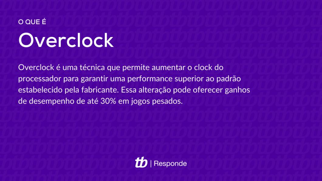 Overclock é uma técnica que permite aumentar o clock do processador para garantir uma performance superior ao padrão estabelecido pela fabricante. Essa alteração pode oferecer ganhos de desempenho de até 30% em jogos pesados.
