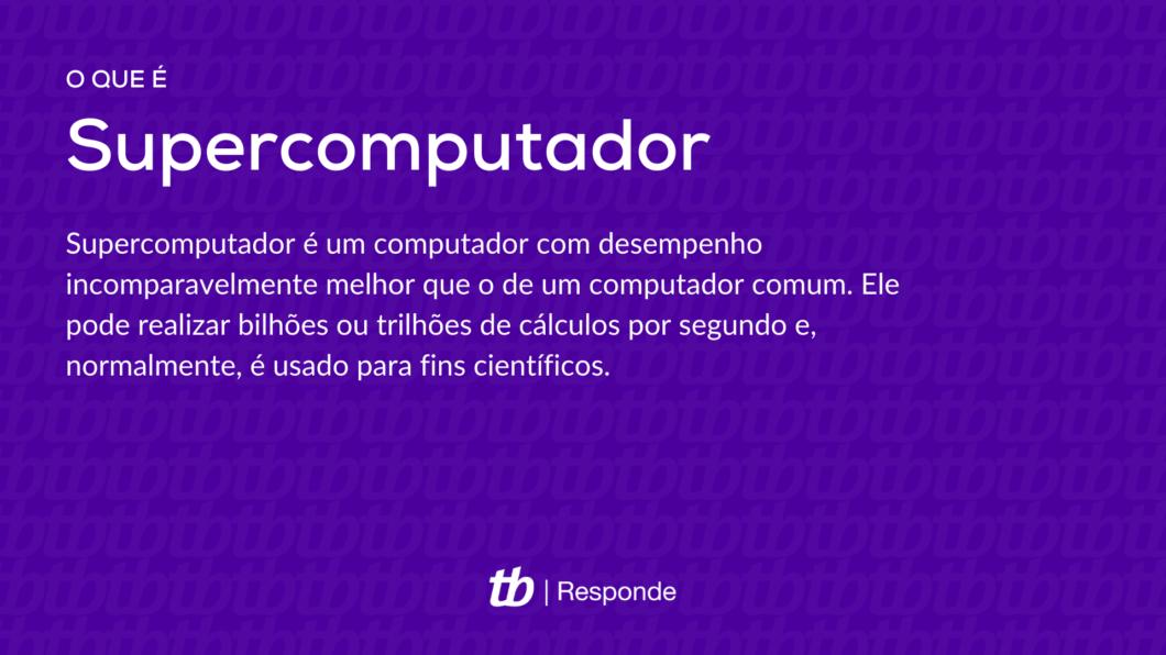 Supercomputador é um computador com desempenho incomparavelmente melhor que o de um computador comum. Ele pode realizar bilhões ou trilhões de cálculos por segundo e, normalmente, é usado para fins científicos.