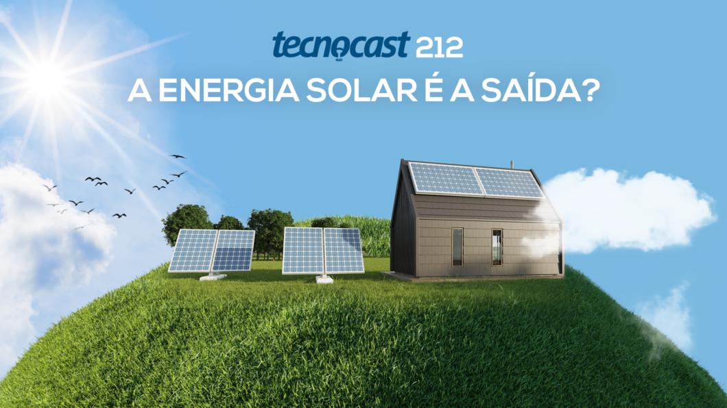 Tecnocast 212 – A energia solar é a saída? (Imagem: Vitor Pádua / Tecnoblog)