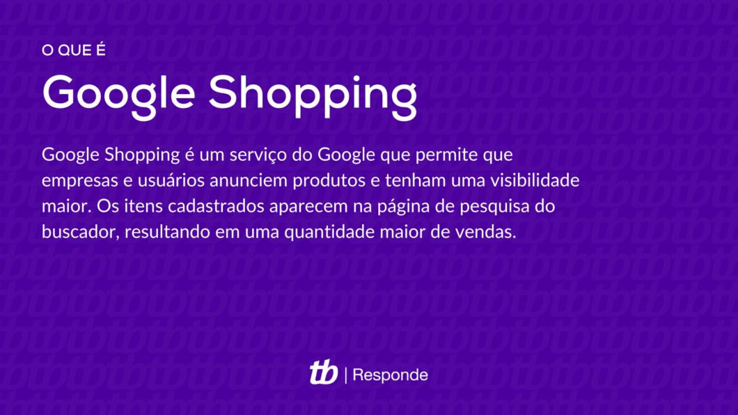 Google Shopping é um serviço do Google que permite que empresas e usuários anunciem produtos e tenham uma visibilidade maior. Os itens cadastrados aparecem na página de pesquisa do buscador, resultando em uma quantidade maior de vendas.