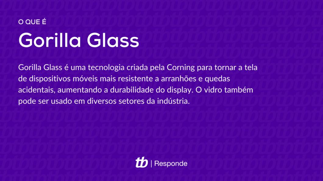 Gorilla Glass é uma tecnologia criada pela Corning para tornar a tela de dispositivos móveis mais resistente a arranhões e quedas acidentais, aumentando a durabilidade do display. O vidro também pode ser usado em diversos setores da indústria.