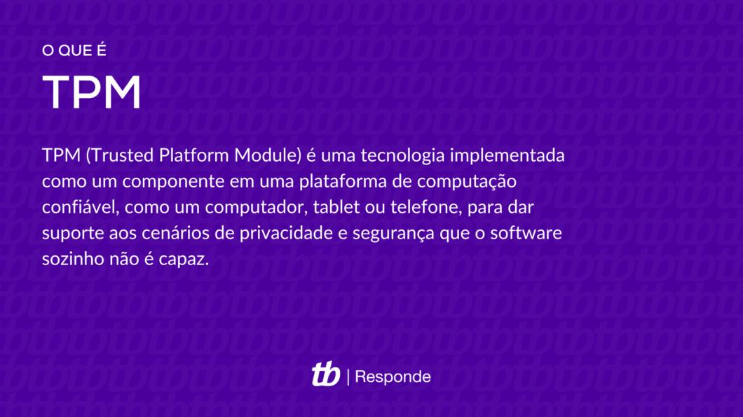 TPM (Trusted Platform Module) é uma tecnologia implementada como um componente em uma plataforma de computação confiável, como um computador, tablet ou telefone, para dar suporte aos cenários de privacidade e segurança que o software sozinho não é capaz.