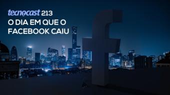 Tecnocast 213 – O dia em que o Facebook caiu