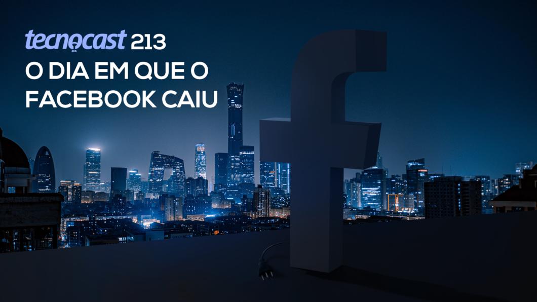 Tecnocast 213 – O dia em que o Facebook caiu (Imagem: Vitor Pádua / Tecnoblog)