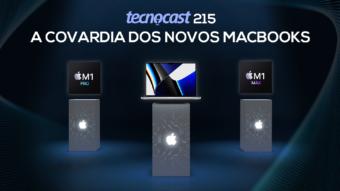 Tecnocast 215 – A covardia dos novos MacBooks